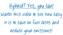 Hybrid? Yes, you can! Watch this video to see how easy  it is to save on fuel costs and  reduce your emissions!